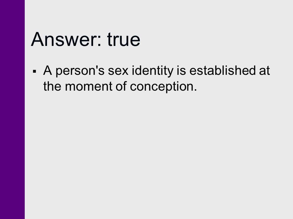 Answer: true A person s sex identity is established at the moment of conception.