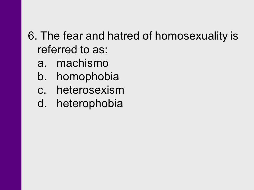 6. The fear and hatred of homosexuality is referred to as: a