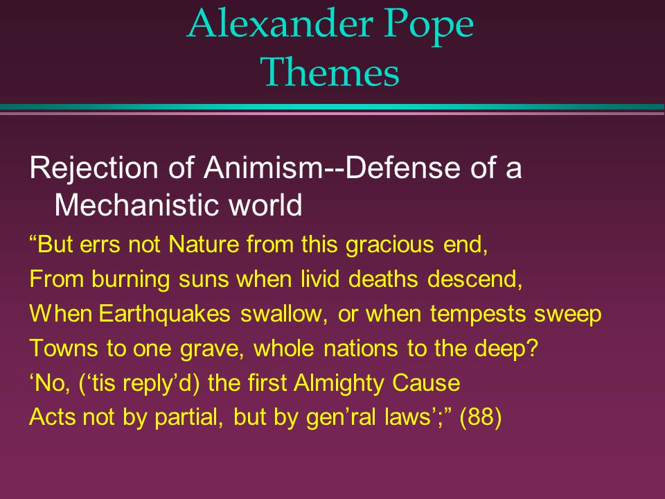 Alexander Pope Themes Rejection of Animism--Defense of a Mechanistic world. But errs not Nature from this gracious end,