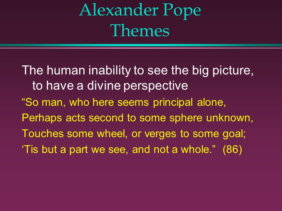 Alexander Pope Themes The human inability to see the big picture, to have a divine perspective. So man, who here seems principal alone,