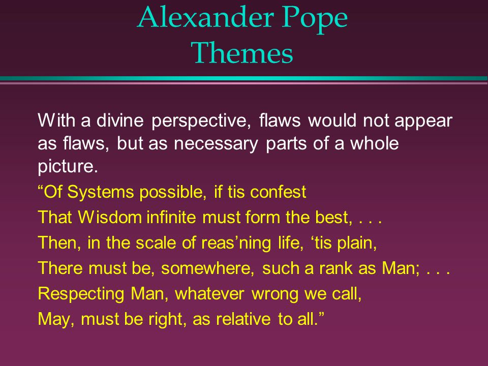 Alexander Pope Themes With a divine perspective, flaws would not appear as flaws, but as necessary parts of a whole picture.