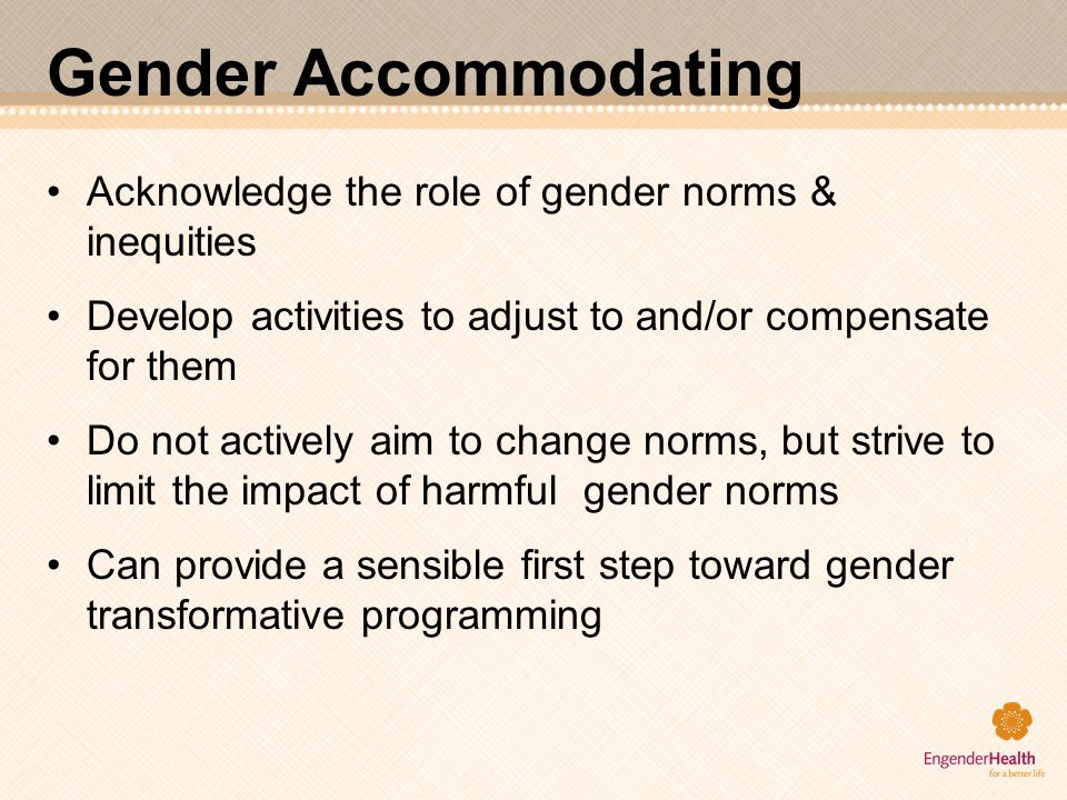 Gender Accommodating Acknowledge the role of gender norms & inequities