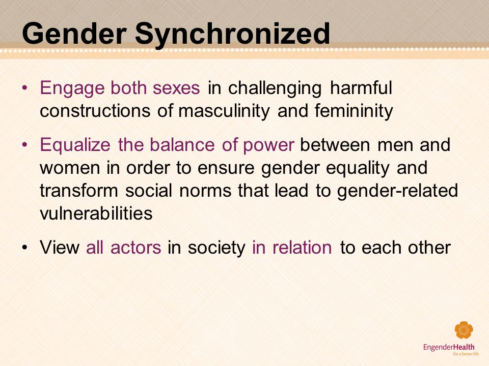 Gender Synchronized Engage both sexes in challenging harmful constructions of masculinity and femininity.