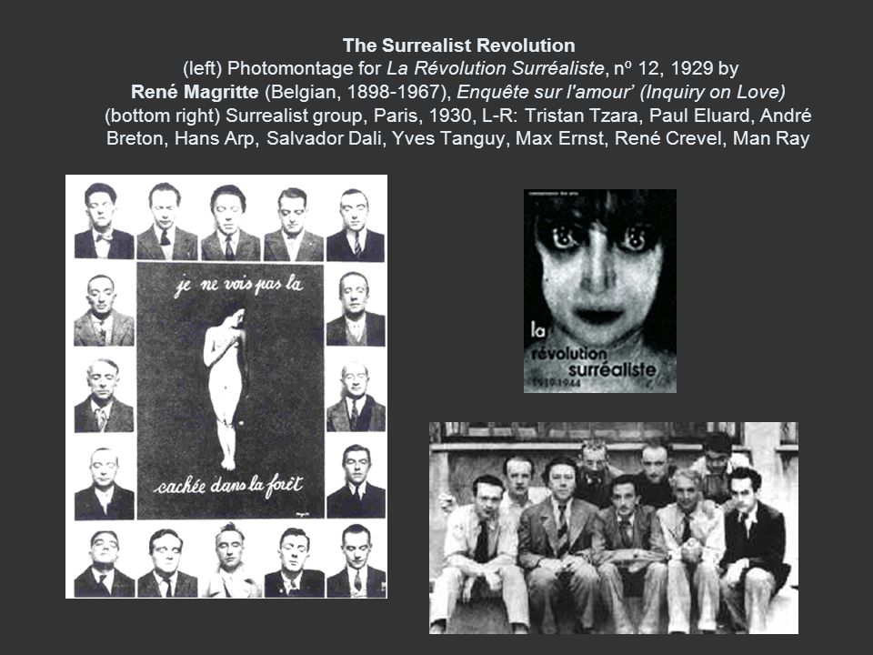 The Surrealist Revolution (left) Photomontage for La Révolution Surréaliste, nº 12, 1929 by René Magritte (Belgian, 1898-1967), Enquête sur l amour' (Inquiry on Love) (bottom right) Surrealist group, Paris, 1930, L-R: Tristan Tzara, Paul Eluard, André Breton, Hans Arp, Salvador Dali, Yves Tanguy, Max Ernst, René Crevel, Man Ray