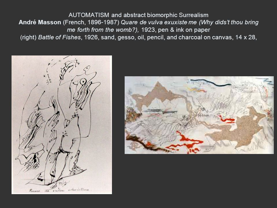 AUTOMATISM and abstract biomorphic Surrealism André Masson (French, 1896-1987) Quare de vulva exuxiste me (Why dids't thou bring me forth from the womb ), 1923, pen & ink on paper (right) Battle of Fishes, 1926, sand, gesso, oil, pencil, and charcoal on canvas, 14 x 28,