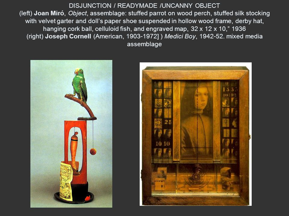 DISJUNCTION / READYMADE /UNCANNY OBJECT (left) Joan Miró, Object, assemblage: stuffed parrot on wood perch, stuffed silk stocking with velvet garter and doll's paper shoe suspended in hollow wood frame, derby hat, hanging cork ball, celluloid fish, and engraved map, 32 x 12 x 10, 1936 (right) Joseph Cornell (American, ] ) Medici Boy,