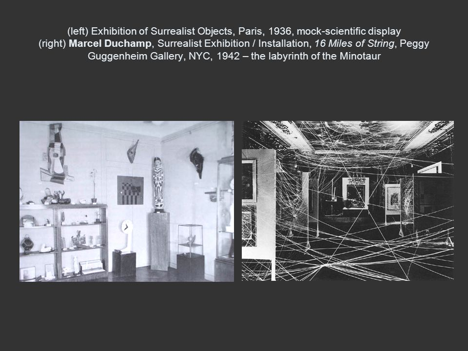 (left) Exhibition of Surrealist Objects, Paris, 1936, mock-scientific display (right) Marcel Duchamp, Surrealist Exhibition / Installation, 16 Miles of String, Peggy Guggenheim Gallery, NYC, 1942 – the labyrinth of the Minotaur
