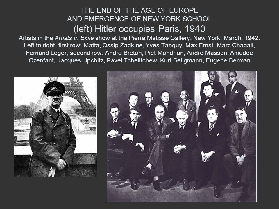 THE END OF THE AGE OF EUROPE AND EMERGENCE OF NEW YORK SCHOOL (left) Hitler occupies Paris, 1940 Artists in the Artists in Exile show at the Pierre Matisse Gallery, New York, March, 1942.