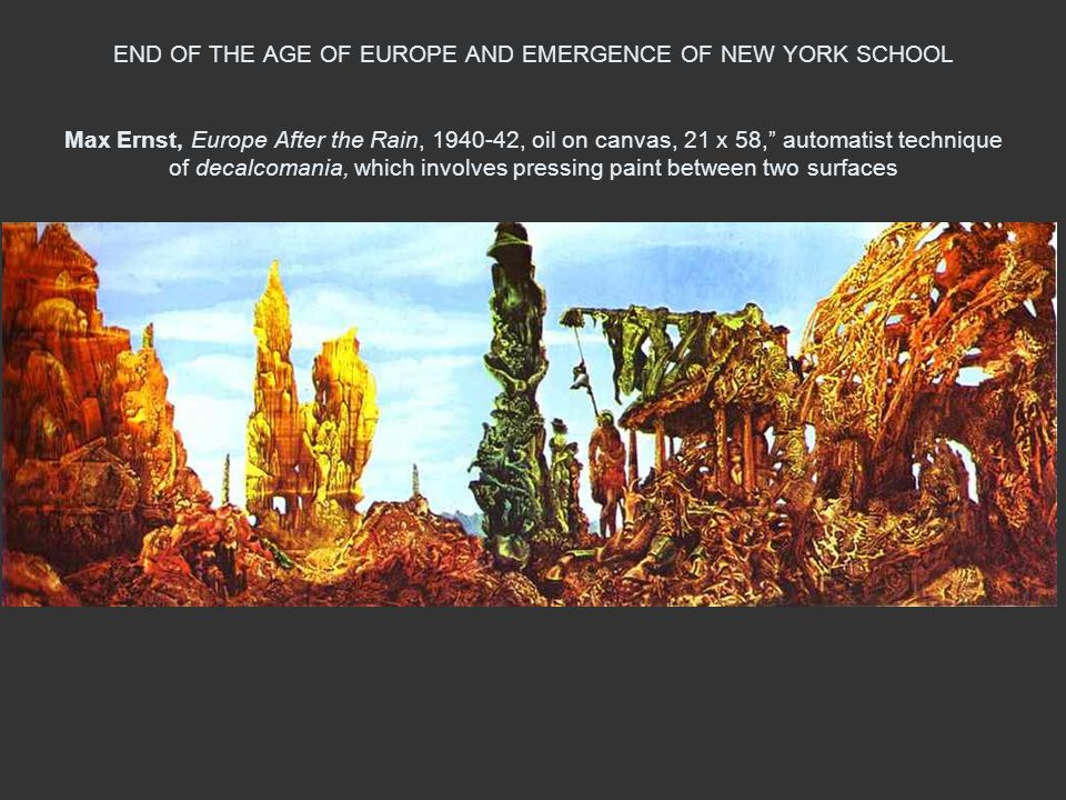 END OF THE AGE OF EUROPE AND EMERGENCE OF NEW YORK SCHOOL Max Ernst, Europe After the Rain, 1940-42, oil on canvas, 21 x 58, automatist technique of decalcomania, which involves pressing paint between two surfaces