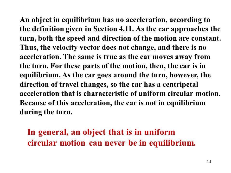 An object in equilibrium has no acceleration, according to the definition given in Section 4.11. As the car approaches the turn, both the speed and direction of the motion are constant. Thus, the velocity vector does not change, and there is no acceleration. The same is true as the car moves away from the turn. For these parts of the motion, then, the car is in equilibrium. As the car goes around the turn, however, the direction of travel changes, so the car has a centripetal acceleration that is characteristic of uniform circular motion. Because of this acceleration, the car is not in equilibrium during the turn.