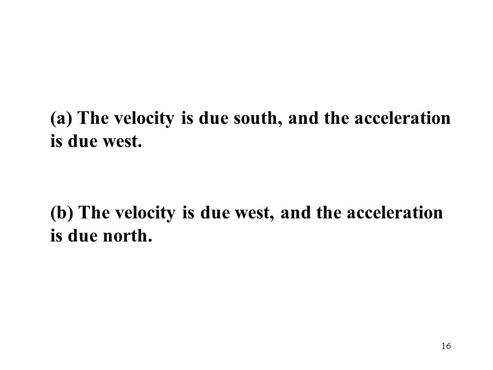 (a) The velocity is due south, and the acceleration is due west.