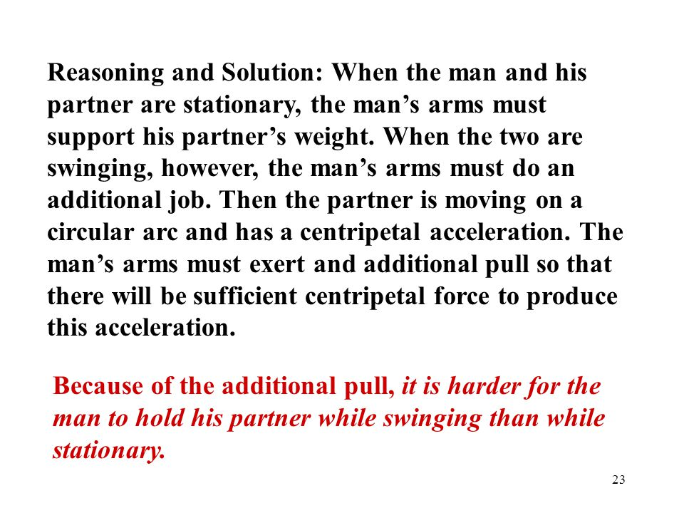 Reasoning and Solution: When the man and his partner are stationary, the man's arms must support his partner's weight. When the two are swinging, however, the man's arms must do an additional job. Then the partner is moving on a circular arc and has a centripetal acceleration. The man's arms must exert and additional pull so that there will be sufficient centripetal force to produce this acceleration.