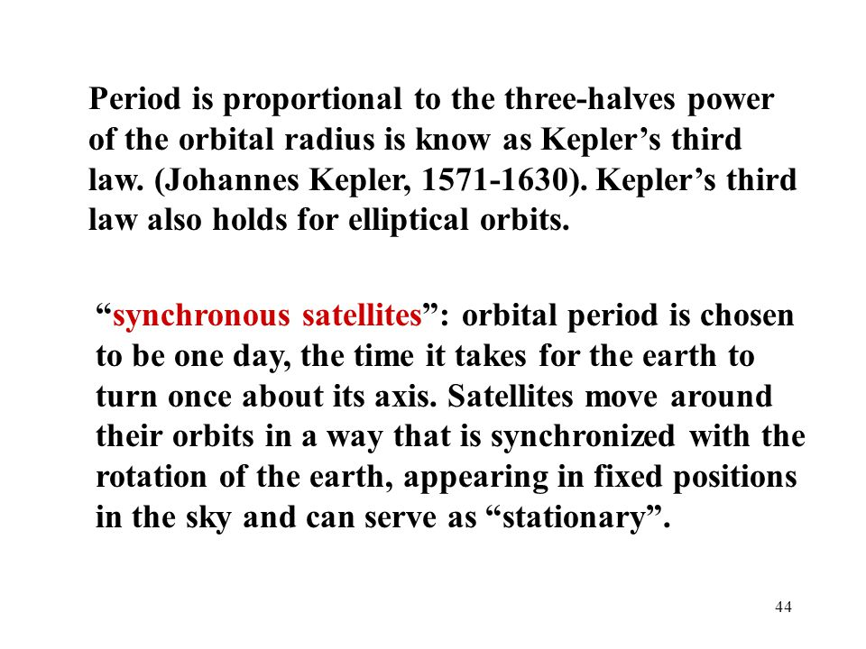 Period is proportional to the three-halves power of the orbital radius is know as Kepler's third law. (Johannes Kepler, 1571-1630). Kepler's third law also holds for elliptical orbits.