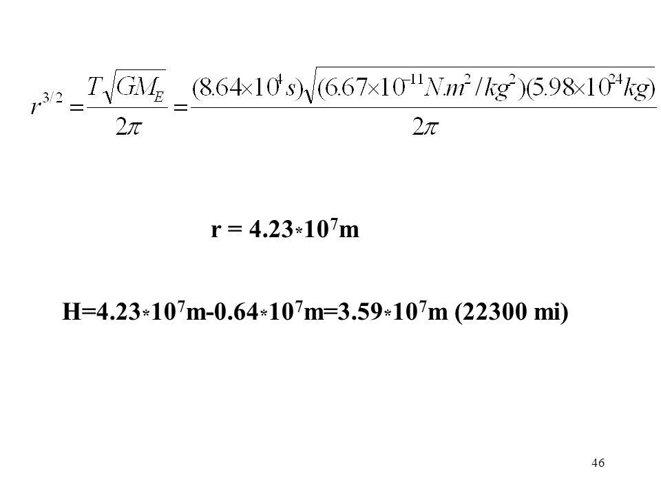 r = 4.23*107m H=4.23*107m-0.64*107m=3.59*107m (22300 mi)