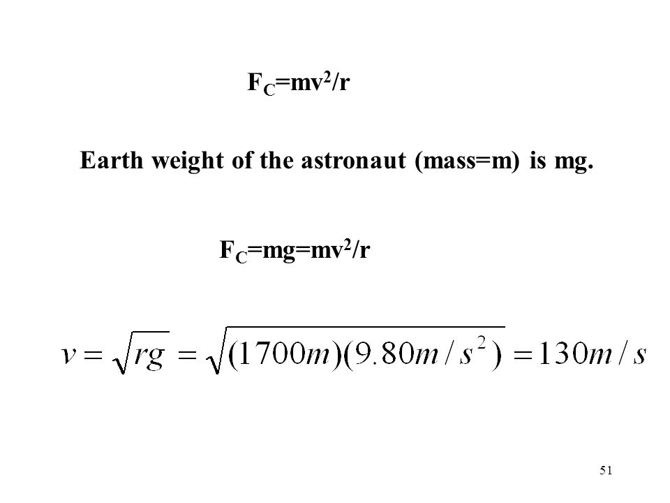 FC=mv2/r Earth weight of the astronaut (mass=m) is mg. FC=mg=mv2/r