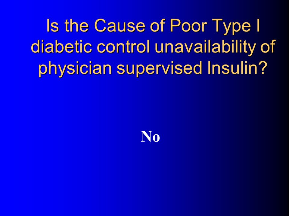 Is the Cause of Poor Type I diabetic control unavailability of physician supervised Insulin