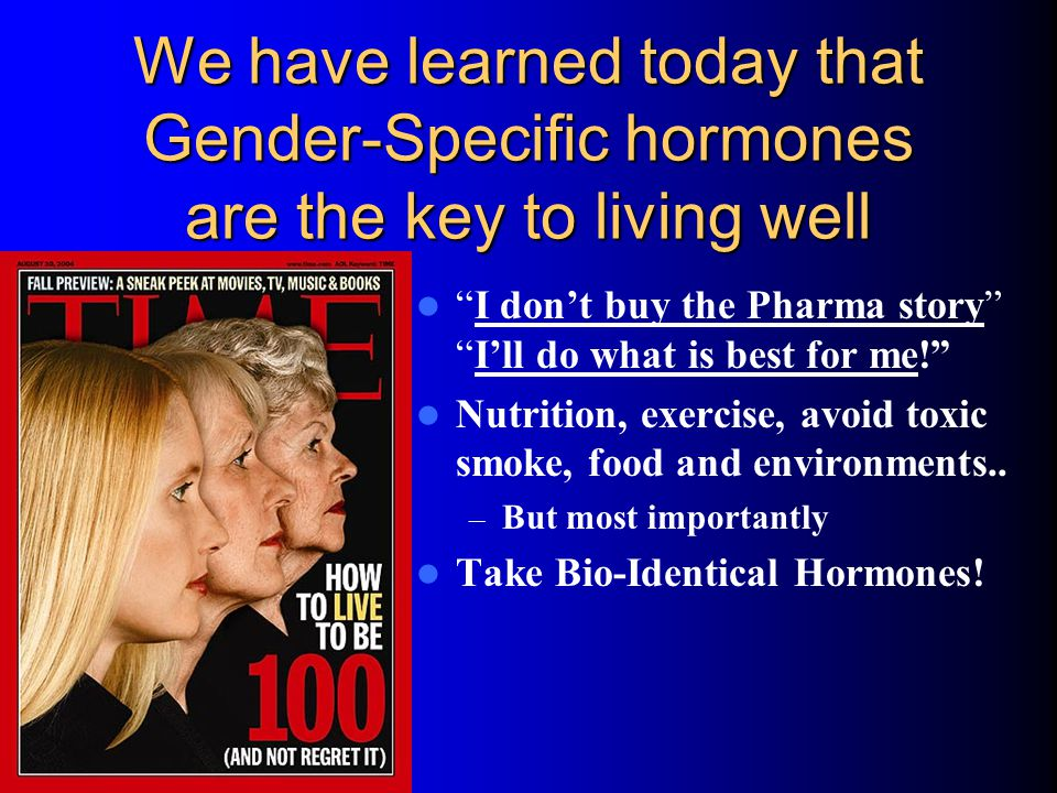 We have learned today that Gender-Specific hormones are the key to living well