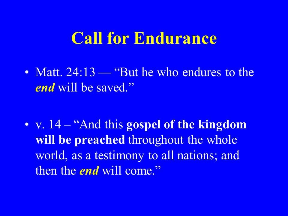 Call for Endurance Matt. 24:13 — But he who endures to the end will be saved.