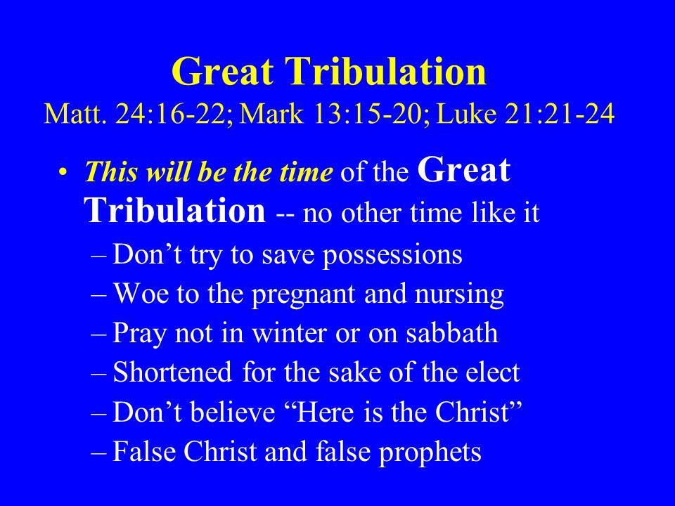 Great Tribulation Matt. 24:16-22; Mark 13:15-20; Luke 21:21-24