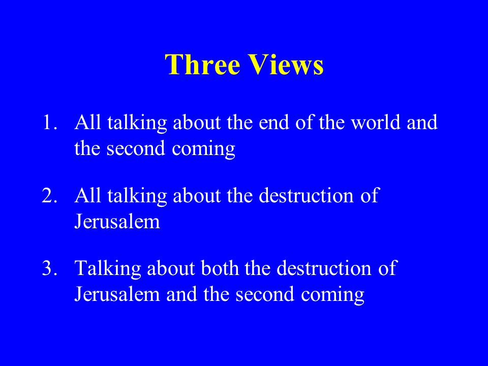 Three Views All talking about the end of the world and the second coming. All talking about the destruction of Jerusalem.