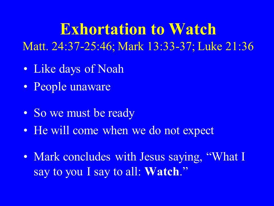 Exhortation to Watch Matt. 24:37-25:46; Mark 13:33-37; Luke 21:36