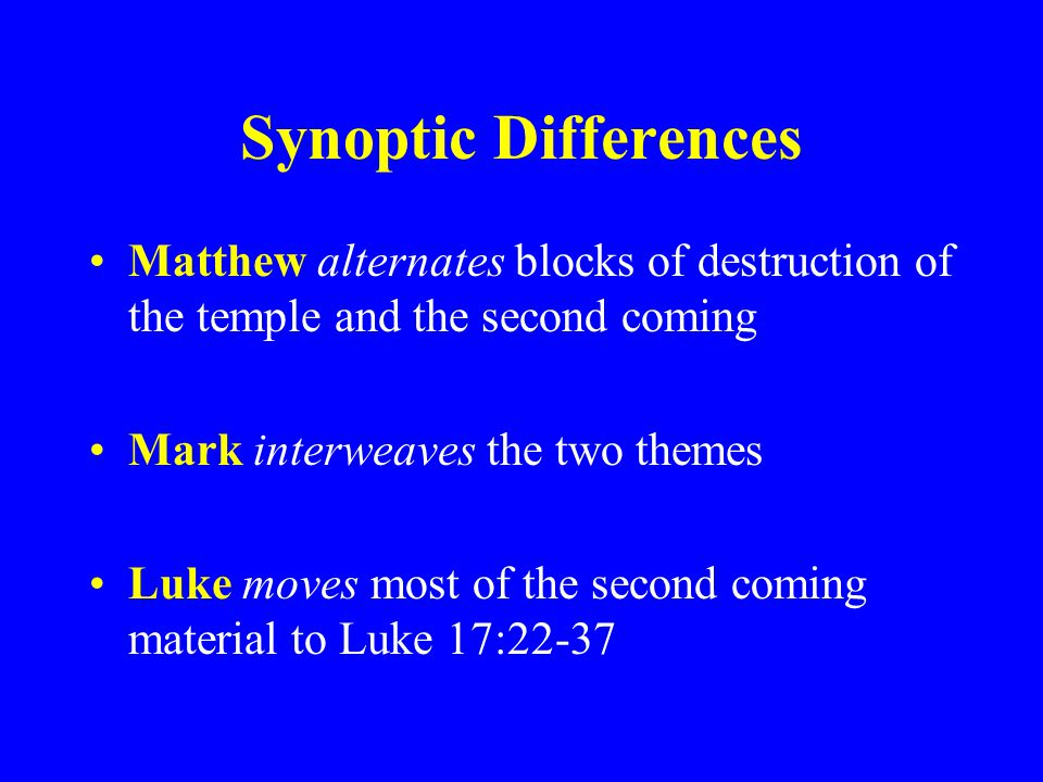 Synoptic Differences Matthew alternates blocks of destruction of the temple and the second coming. Mark interweaves the two themes.