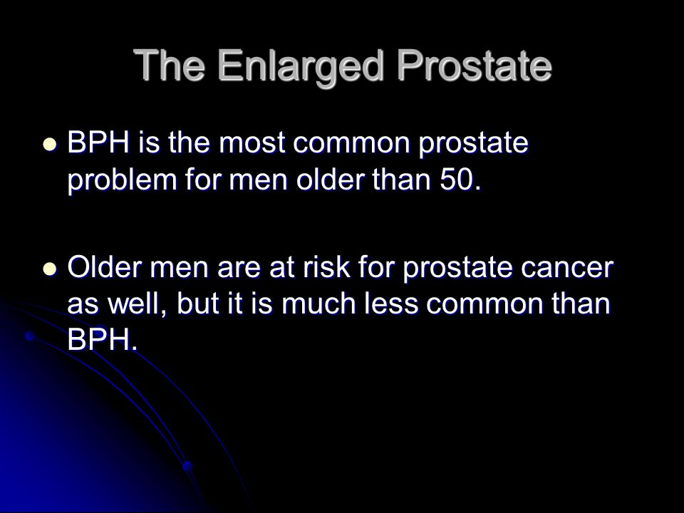 The Enlarged Prostate BPH is the most common prostate problem for men older than 50.