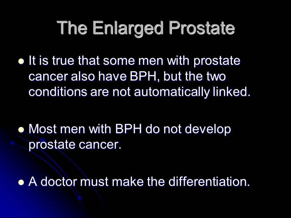 The Enlarged Prostate It is true that some men with prostate cancer also have BPH, but the two conditions are not automatically linked.