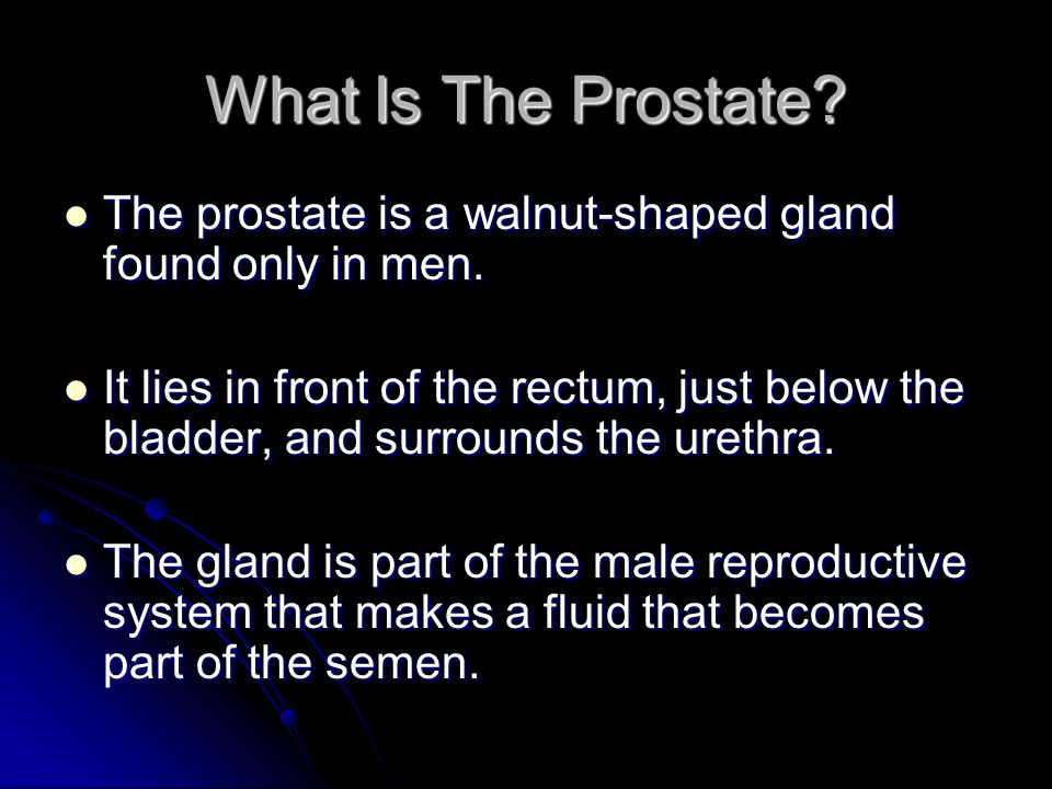 What Is The Prostate The prostate is a walnut-shaped gland found only in men.