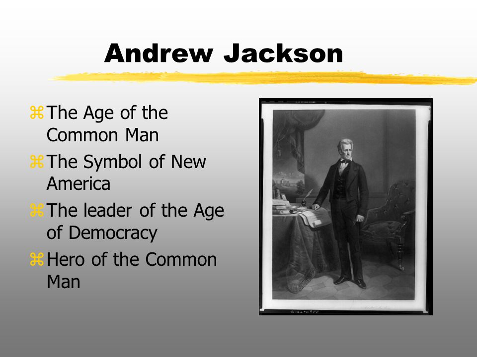 Andrew Jackson The Age of the Common Man The Symbol of New America