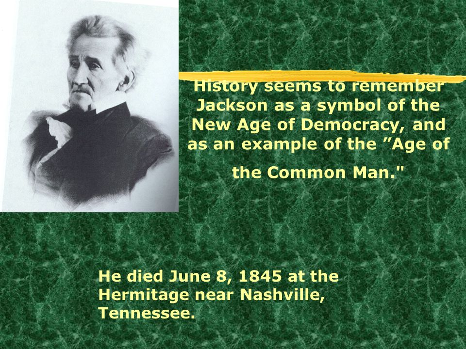 History seems to remember Jackson as a symbol of the New Age of Democracy, and as an example of the Age of the Common Man.