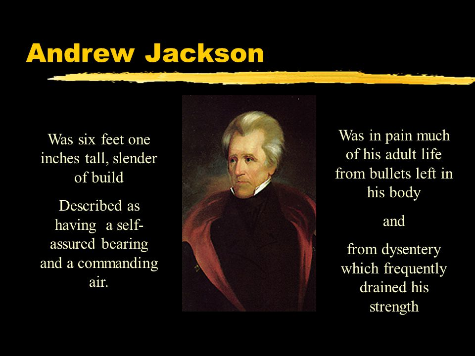 Andrew Jackson Was in pain much of his adult life from bullets left in his body. and. from dysentery which frequently drained his strength.