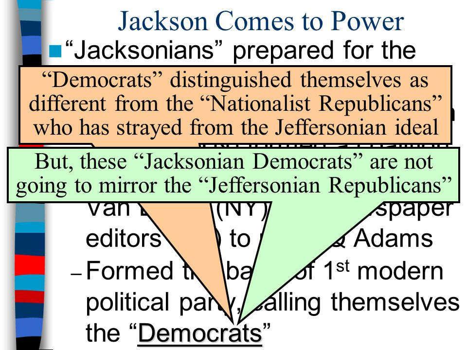 Jackson Comes to Power Jacksonians prepared for the election of 1828 by creating a well-organized, national campaign.
