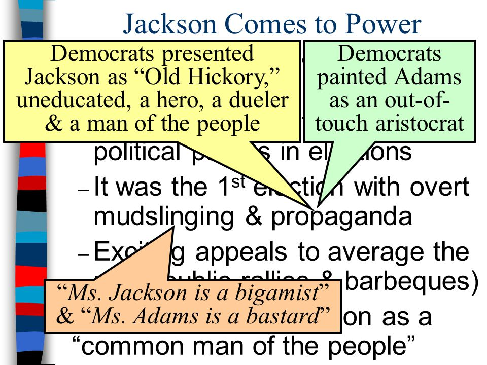 Jackson Comes to Power The election of 1828 changed American politics:
