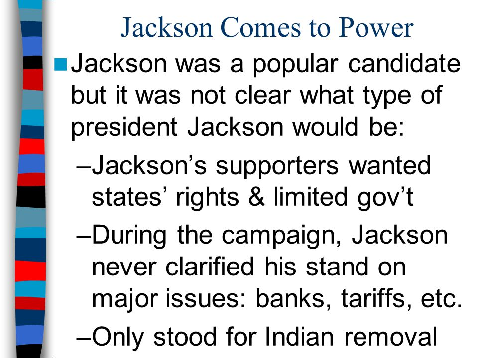 Jackson Comes to Power Jackson was a popular candidate but it was not clear what type of president Jackson would be: