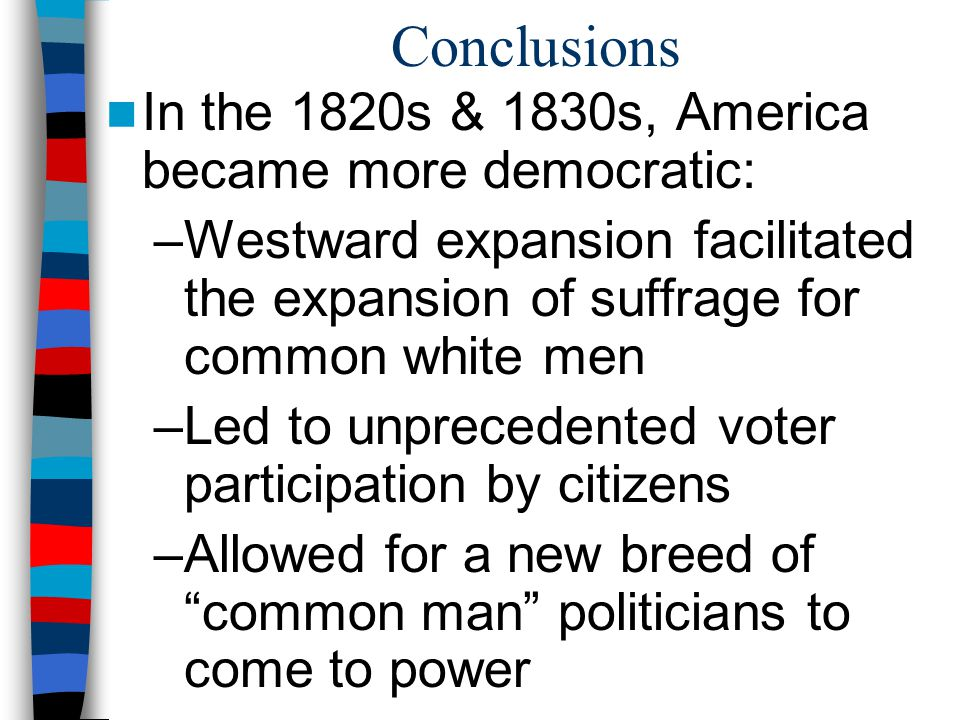 Conclusions In the 1820s & 1830s, America became more democratic: