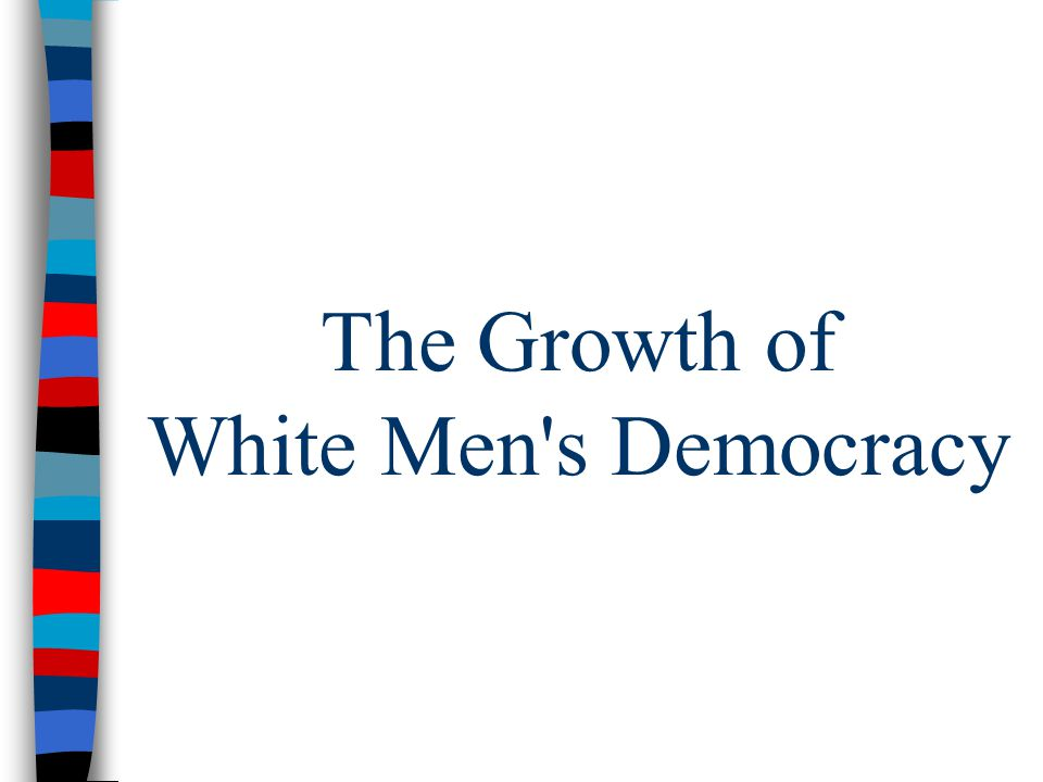 The Growth of White Men s Democracy