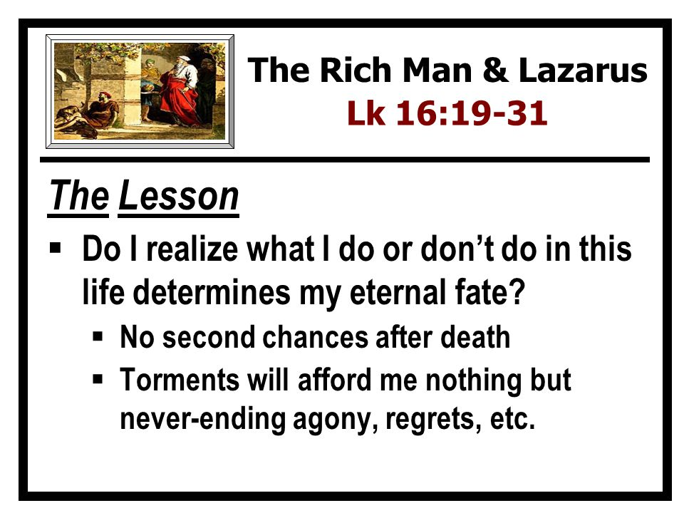 The Rich Man & Lazarus Lk 16:19-31. The Lesson. Do I realize what I do or don't do in this life determines my eternal fate