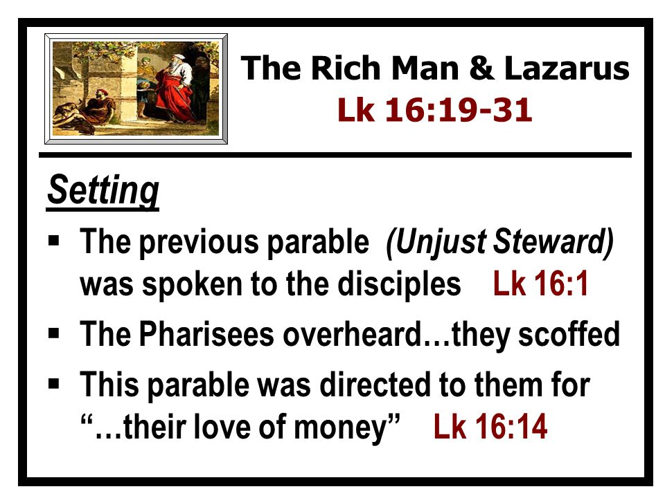 The Rich Man & Lazarus Lk 16:19-31. Setting. The previous parable (Unjust Steward) was spoken to the disciples Lk 16:1.
