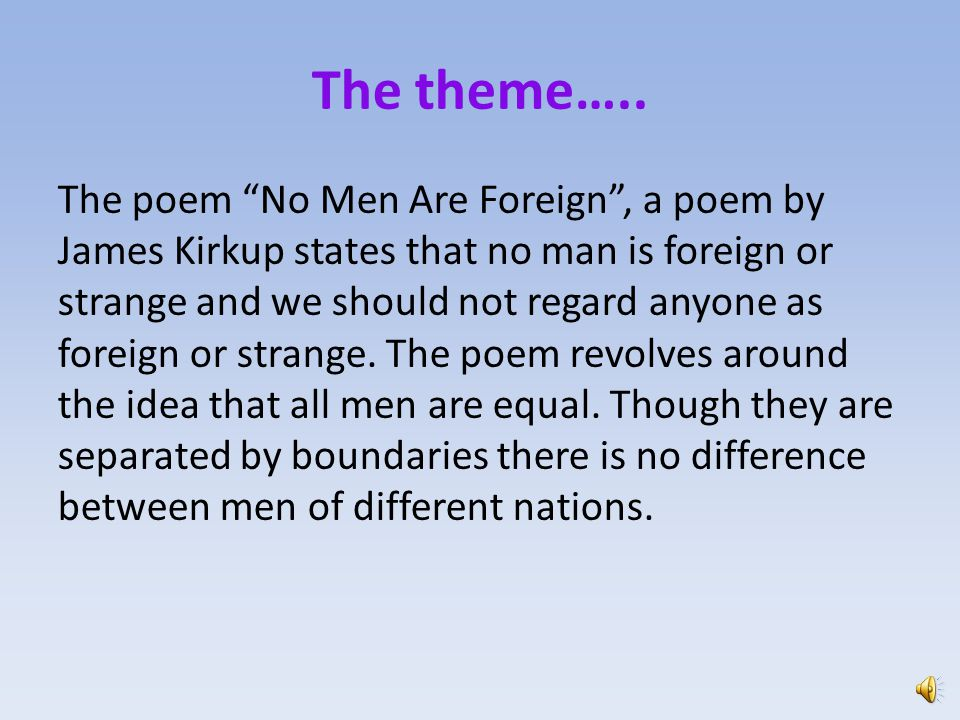 no men are foreign No men are foreign is a poem that professess universal brotherhoodin the beginning of the poem 'remember'brings out a direct relation addressing us there are other concealed metaphors like .