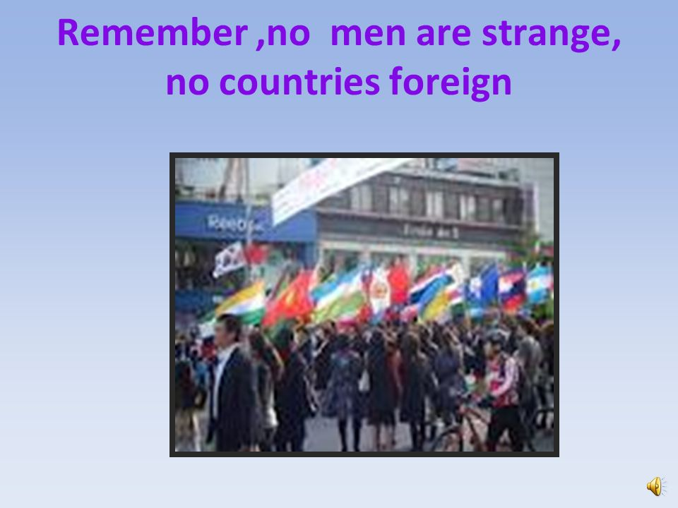 Remember ,no men are strange, no countries foreign