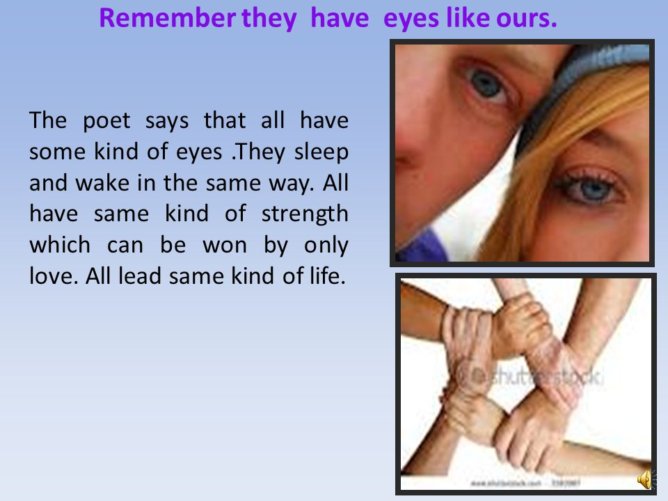 Remember they have eyes like ours.