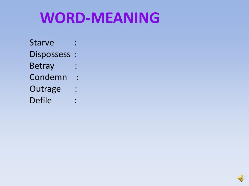 WORD-MEANING Starve : Dispossess : Betray : Condemn : Outrage :