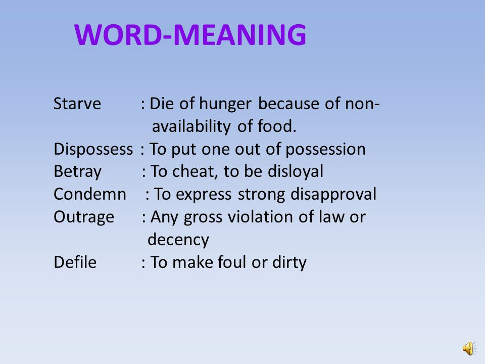 WORD-MEANING Starve : Die of hunger because of non- availability of food. Dispossess : To put one out of possession.