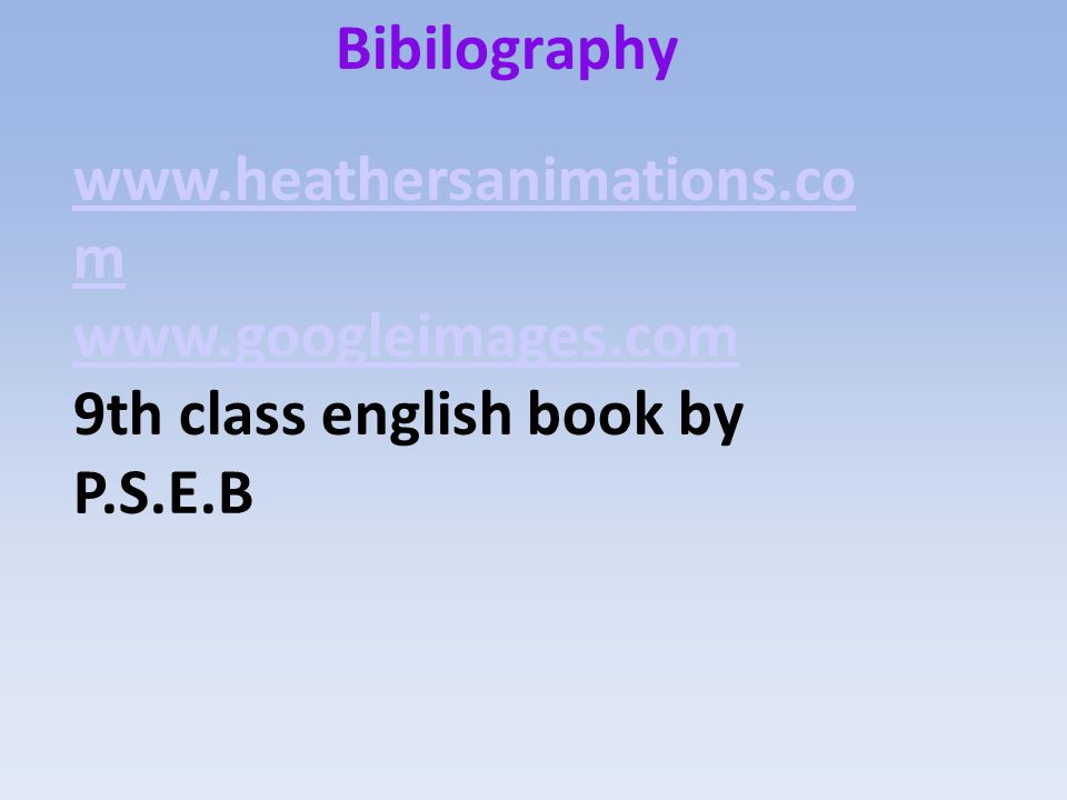 Bibilography www.heathersanimations.com www.googleimages.com 9th class english book by P.S.E.B
