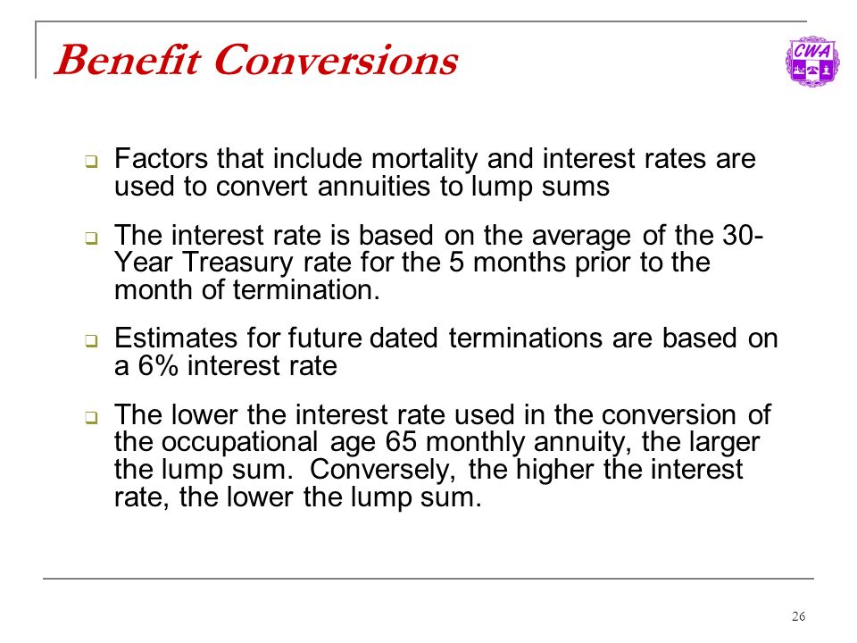 Benefit Conversions Factors that include mortality and interest rates are used to convert annuities to lump sums.