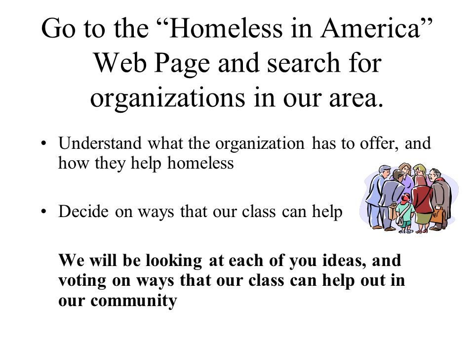 Go to the Homeless in America Web Page and search for organizations in our area.