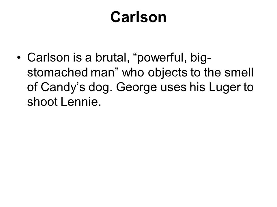 Carlson Carlson is a brutal, powerful, big-stomached man who objects to the smell of Candy's dog.
