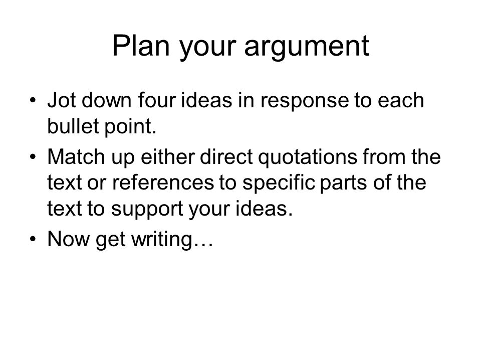 Plan your argument Jot down four ideas in response to each bullet point.