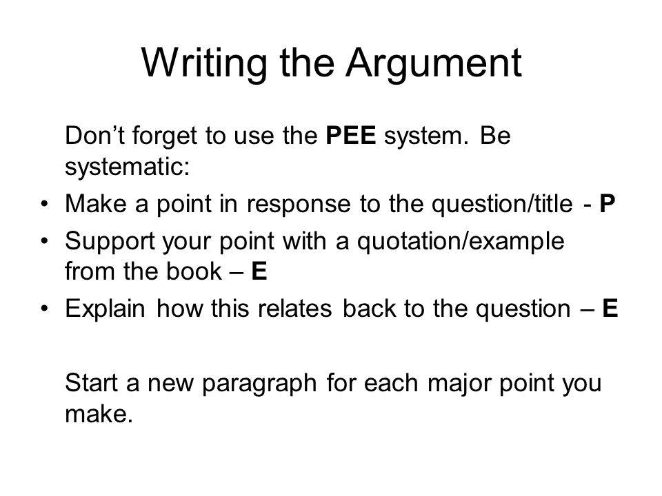 Writing the Argument Don't forget to use the PEE system. Be systematic: Make a point in response to the question/title - P.